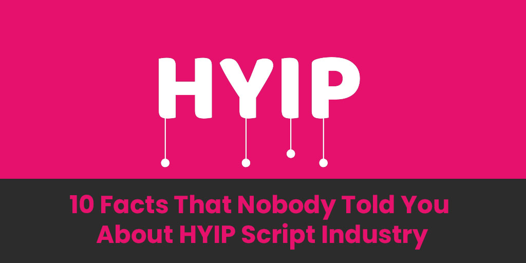 10 Facts That Nobody Told You About HYIP Script Industry